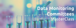 Data Monitoring Committees MasterClass